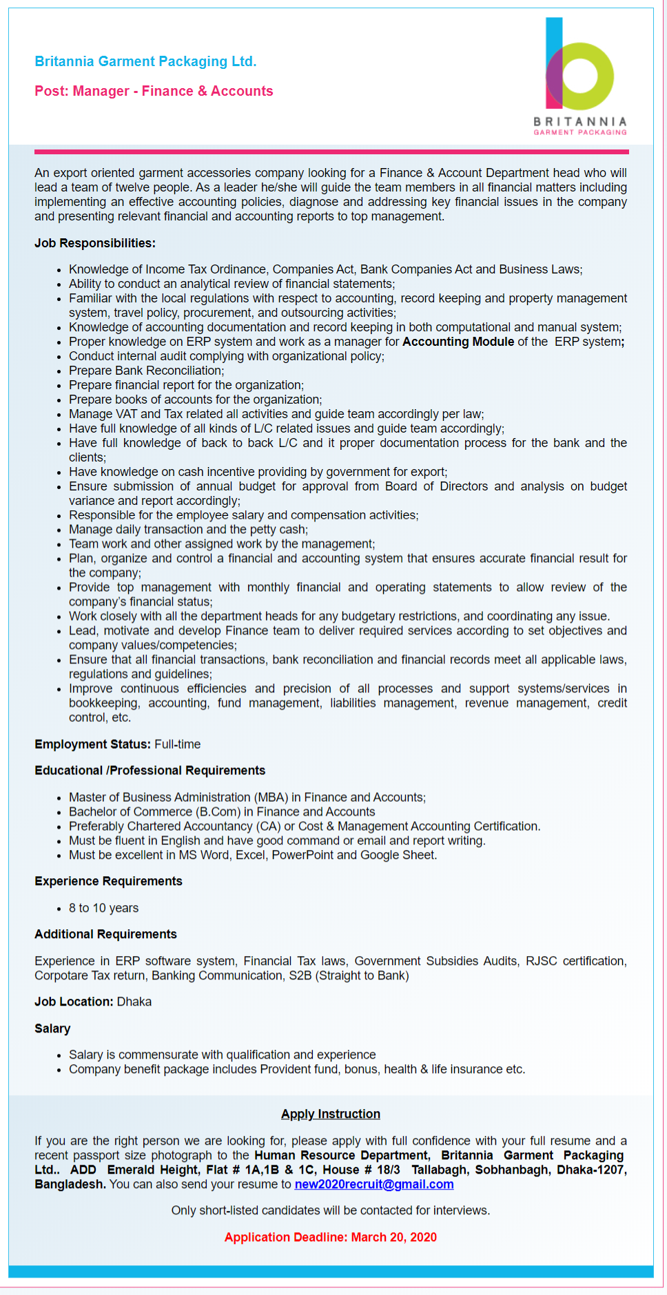 Britannia Garment Packaging Ltd Job Circular 2020 has been published for the job seekers who are join to Britannia Garment Packaging null position. You can check the private job full details with requirements from the bd jobs careers. Britannia Garment Packaging Ltd is a garments manufacturers company that has specialised in garment labels & packaging since 1976. With 11 global locations, we supply retailers & manufacturers around the world. So, let's check and read carefully are conditions which helps to know how to apply and successfully done your submission. ■ Organization Name: Britannia Garment Packaging Ltd ■ Post Position Name: Manager - Finance & Accounts ■ Job Published Date: 5 March 2020 ■ Application Deadline: 20 March 2020 ■ Salary: N/A ■ Educational Requirements: See Job Circular Image ■ Experience Requirements: See Job Circular Image ■ Number of Job Vacancy: N/A ■ Website: http://www.britanniapackaging.com/ ■ Jobs Location: Anywhere in Bangladesh. ■ Job Source: BD Jobs ■ Job Nature: Full-time ■ Job Type: Private Company ■ Applying Procedure: See Job Circular Image Britannia Garment Packaging Ltd Job Circular 2020- www.britanniapackaging.com If you want to job news such as Britannia Garment Packaging Ltd Job Circular 2020 to go on company web address and visit www.bdjobscareers.com, here you will get vast information about the job. For more bd job news to see our more job news such as company job, group of company job, hospital job, and many more. For instant update to like Facebook page and join group. Thanks for your time being.